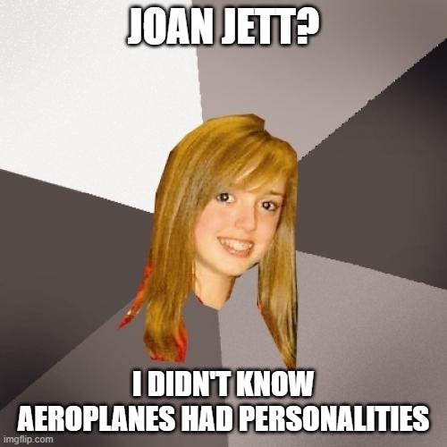 Musically Oblivious 8th Grader |  JOAN JETT? I DIDN'T KNOW AEROPLANES HAD PERSONALITIES | image tagged in memes,musically oblivious 8th grader,jet,jets,airplanes,airplane | made w/ Imgflip meme maker