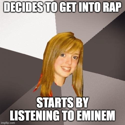 Musically Oblivious 8th Grader |  DECIDES TO GET INTO RAP; STARTS BY LISTENING TO EMINEM | image tagged in memes,musically oblivious 8th grader,eminem,eminem rap,rap | made w/ Imgflip meme maker