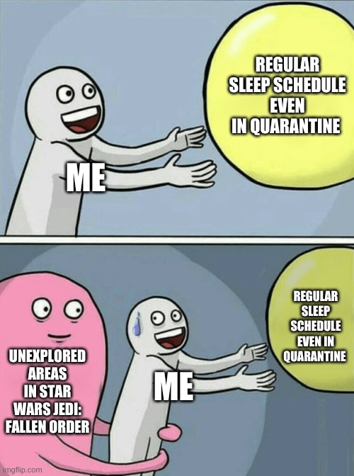 pulled an all nighter just to fully explore areas |  REGULAR SLEEP SCHEDULE EVEN IN QUARANTINE; ME; REGULAR SLEEP SCHEDULE EVEN IN QUARANTINE; UNEXPLORED AREAS IN STAR WARS JEDI: FALLEN ORDER; ME | image tagged in memes,running away balloon,star wars,gaming | made w/ Imgflip meme maker