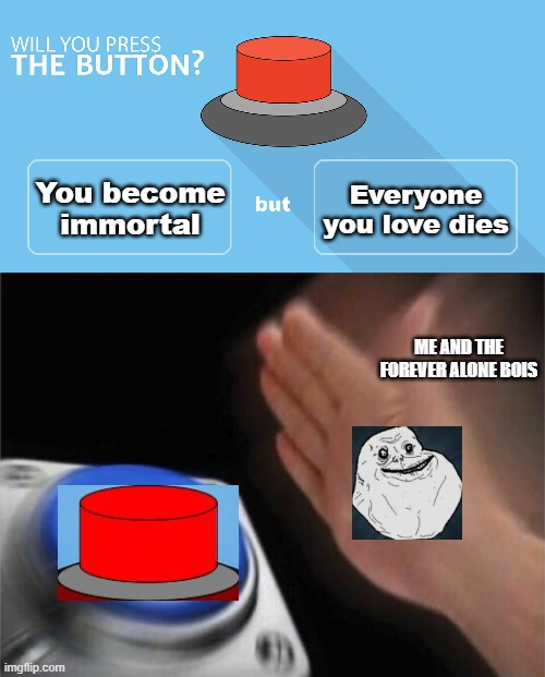 You become immortal; Everyone you love dies; ME AND THE FOREVER ALONE BOIS | image tagged in memes,blank nut button,would you press the button,forever alone,immortal,but did you die | made w/ Imgflip meme maker