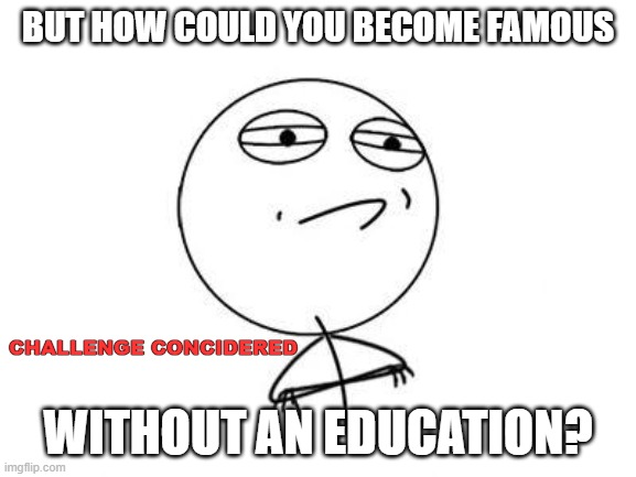 Challenge Accepted Rage Face |  BUT HOW COULD YOU BECOME FAMOUS; CHALLENGE CONCIDERED; WITHOUT AN EDUCATION? | image tagged in memes,challenge accepted rage face | made w/ Imgflip meme maker