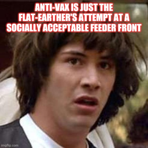 Conspiracy Keanu |  ANTI-VAX IS JUST THE FLAT-EARTHER'S ATTEMPT AT A SOCIALLY ACCEPTABLE FEEDER FRONT | image tagged in memes,conspiracy keanu | made w/ Imgflip meme maker