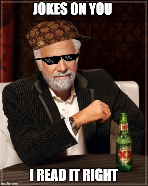 The Most Interesting Man In The World Meme | JOKES ON YOU I READ IT RIGHT | image tagged in memes,the most interesting man in the world | made w/ Imgflip meme maker