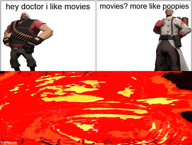 hey doctor i like movies |  hey doctor i like movies; movies? more like poopies | image tagged in hey medic | made w/ Imgflip meme maker