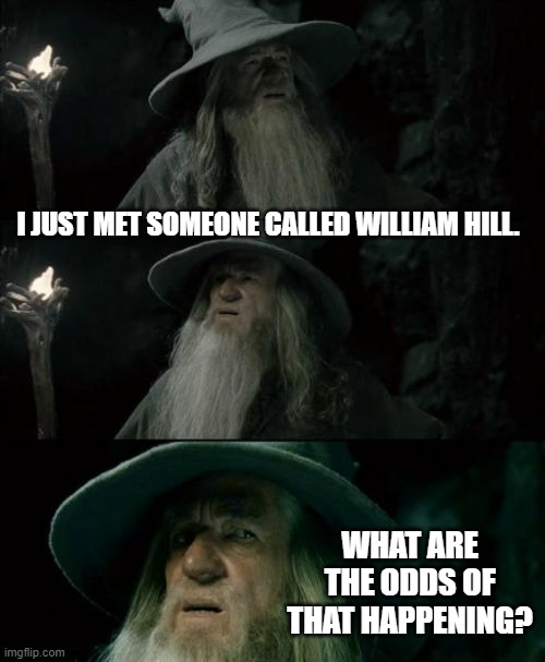 Confused Gandalf Meme |  I JUST MET SOMEONE CALLED WILLIAM HILL. WHAT ARE THE ODDS OF THAT HAPPENING? | image tagged in memes,confused gandalf | made w/ Imgflip meme maker