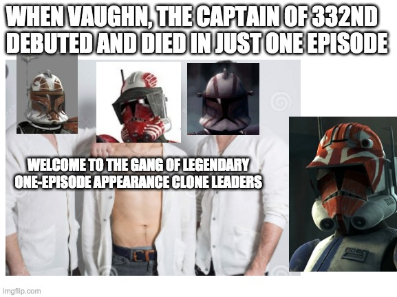 WHEN VAUGHN, THE CAPTAIN OF 332ND DEBUTED AND DIED IN JUST ONE EPISODE; WELCOME TO THE GANG OF LEGENDARY ONE-EPISODE APPEARANCE CLONE LEADERS | image tagged in star wars,clone wars,clone trooper,legend | made w/ Imgflip meme maker