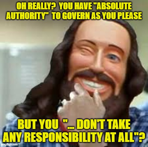"All authority- No responsibility |  OH REALLY?  YOU HAVE ""ABSOLUTE AUTHORITY""  TO GOVERN AS YOU PLEASE; BUT YOU  ""... DON'T TAKE ANY RESPONSIBILITY AT ALL""? 