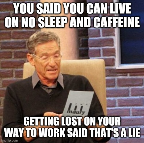 Maury Lie Detector |  YOU SAID YOU CAN LIVE ON NO SLEEP AND CAFFEINE; GETTING LOST ON YOUR WAY TO WORK SAID THAT'S A LIE | image tagged in memes,maury lie detector | made w/ Imgflip meme maker