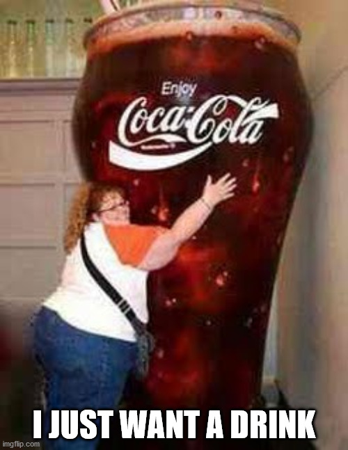 I JUST WANT A DRINK | image tagged in fat,coca cola,giant drink,one drink,giant coke,memes | made w/ Imgflip meme maker