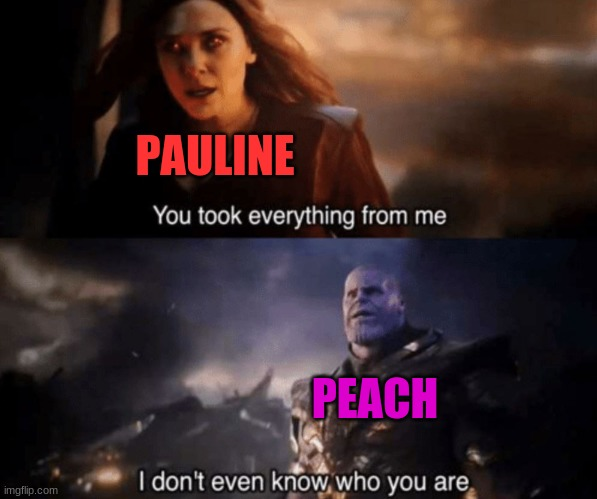 Inspired by a YouTube comment I saw yesterday. |  PAULINE; PEACH | image tagged in you took everything from me - i don't even know who you are,memes,funny,mario,super mario,super mario bros | made w/ Imgflip meme maker