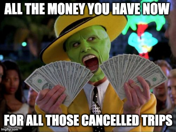 Money Money |  ALL THE MONEY YOU HAVE NOW; FOR ALL THOSE CANCELLED TRIPS | image tagged in memes,money money | made w/ Imgflip meme maker