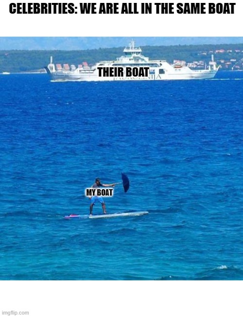 Umbrella Boat |  CELEBRITIES: WE ARE ALL IN THE SAME BOAT; THEIR BOAT; MY BOAT | image tagged in umbrella boat | made w/ Imgflip meme maker