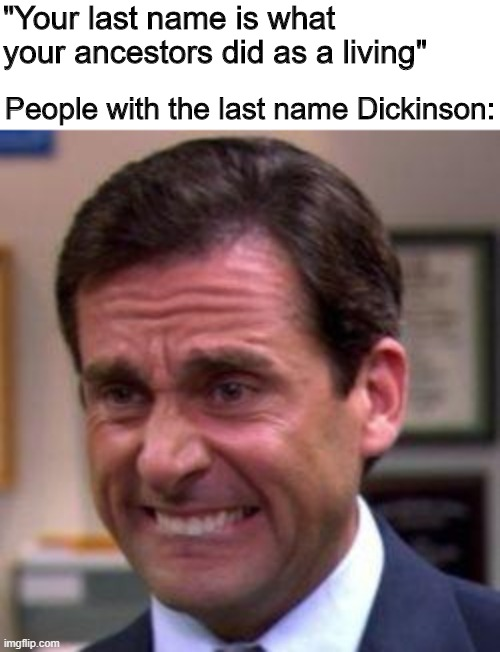 "Oh no |  ""Your last name is what your ancestors did as a living""; People with the last name Dickinson: 