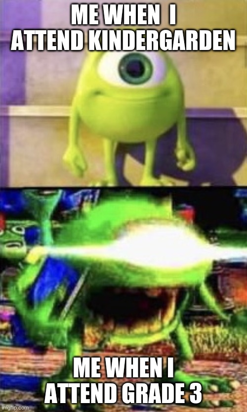 Mike wazowski |  ME WHEN  I ATTEND KINDERGARDEN; ME WHEN I ATTEND GRADE 3 | image tagged in mike wazowski | made w/ Imgflip meme maker