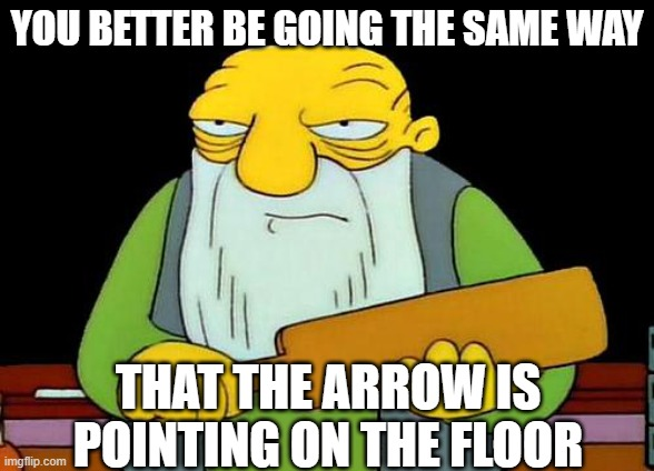 That's a paddlin' |  YOU BETTER BE GOING THE SAME WAY; THAT THE ARROW IS POINTING ON THE FLOOR | image tagged in memes,that's a paddlin' | made w/ Imgflip meme maker