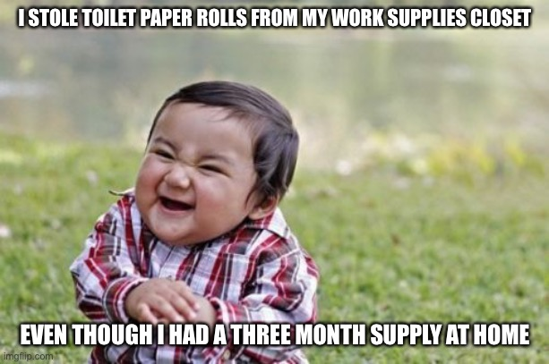 Evil Toddler |  I STOLE TOILET PAPER ROLLS FROM MY WORK SUPPLIES CLOSET; EVEN THOUGH I HAD A THREE MONTH SUPPLY AT HOME | image tagged in memes,evil toddler,no more toilet paper,toilet paper,true story bro | made w/ Imgflip meme maker