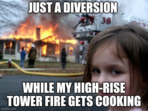 Disaster Girl |  JUST A DIVERSION; WHILE MY HIGH-RISE TOWER FIRE GETS COOKING | image tagged in memes,disaster girl | made w/ Imgflip meme maker