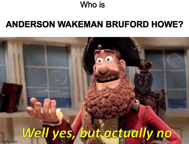 Well Yes, But Actually No Meme |  Who is; ANDERSON WAKEMAN BRUFORD HOWE? | image tagged in memes,well yes but actually no | made w/ Imgflip meme maker