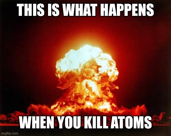 THIS IS WHAT HAPPENS WHEN YOU KILL ATOMS | image tagged in memes,nuclear explosion | made w/ Imgflip meme maker