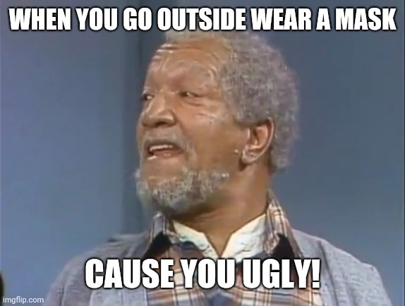 Fred Sanford  |  WHEN YOU GO OUTSIDE WEAR A MASK; CAUSE YOU UGLY! | image tagged in fred sanford | made w/ Imgflip meme maker