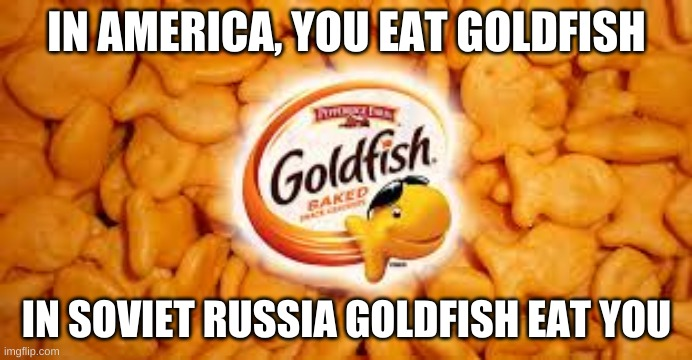 Goldfish |  IN AMERICA, YOU EAT GOLDFISH; IN SOVIET RUSSIA GOLDFISH EAT YOU | image tagged in goldfish,soviet russia,in soviet russia,america,snack,in america | made w/ Imgflip meme maker