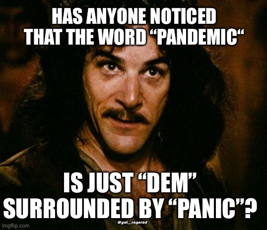 "Inigo Montoya |  HAS ANYONE NOTICED THAT THE WORD ""PANDEMIC""; IS JUST ""DEM"" SURROUNDED BY ""PANIC""? @get_rogered 