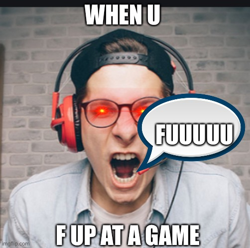 WHEN U; FUUUUU; F UP AT A GAME | image tagged in rage | made w/ Imgflip meme maker