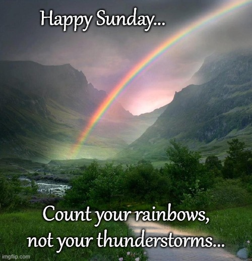Sunday... |  Happy Sunday... Count your rainbows, not your thunderstorms... | image tagged in happy,rainbows,sunday,thunderstorms | made w/ Imgflip meme maker