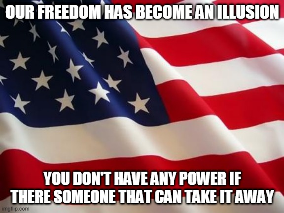 FREEDOM |  OUR FREEDOM HAS BECOME AN ILLUSION; YOU DON'T HAVE ANY POWER IF THERE SOMEONE THAT CAN TAKE IT AWAY | image tagged in american flag,patriotic,republican,democrat,america,memes | made w/ Imgflip meme maker