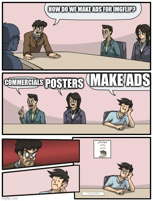 Boardroom Meeting Unexpected Ending |  HOW DO WE MAKE ADS FOR IMGFLIP? MAKE ADS; POSTERS; COMMERCIALS | image tagged in boardroom meeting unexpected ending | made w/ Imgflip meme maker