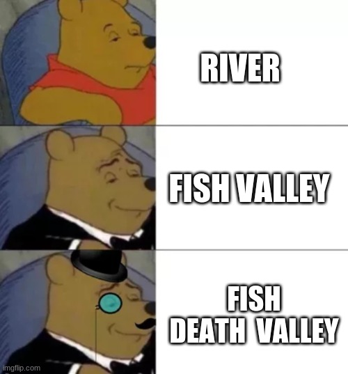 Fancy pooh |  RIVER; FISH VALLEY; FISH DEATH  VALLEY | image tagged in fancy pooh | made w/ Imgflip meme maker