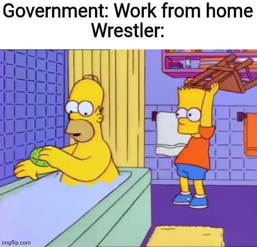 Bart hits Homer with chair |  Government: Work from home Wrestler: | image tagged in bart hits homer with chair,government,memes,coronavirus,wrestling,funny | made w/ Imgflip meme maker