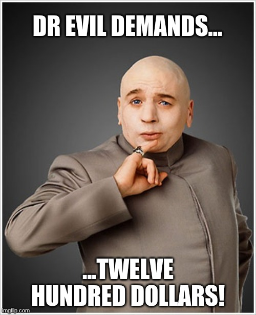 Dr Evil |  DR EVIL DEMANDS... ...TWELVE HUNDRED DOLLARS! | image tagged in memes,dr evil | made w/ Imgflip meme maker