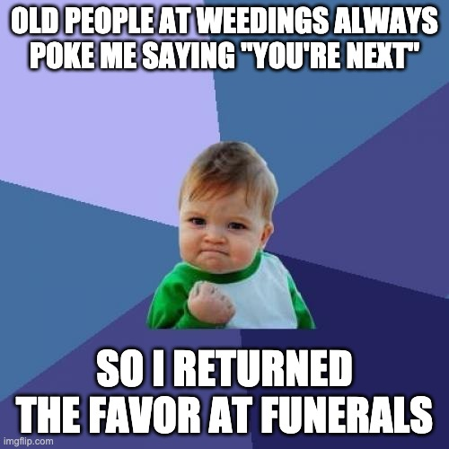 "Success Kid |  OLD PEOPLE AT WEEDINGS ALWAYS POKE ME SAYING ""YOU'RE NEXT""; SO I RETURNED THE FAVOR AT FUNERALS 