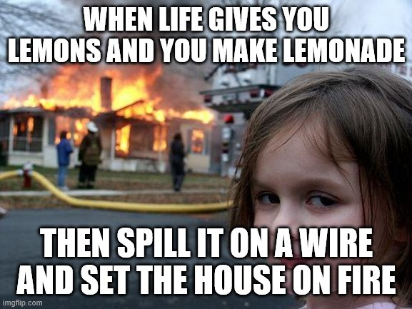Disaster Girl Meme |  WHEN LIFE GIVES YOU LEMONS AND YOU MAKE LEMONADE; THEN SPILL IT ON A WIRE AND SET THE HOUSE ON FIRE | image tagged in memes,disaster girl | made w/ Imgflip meme maker