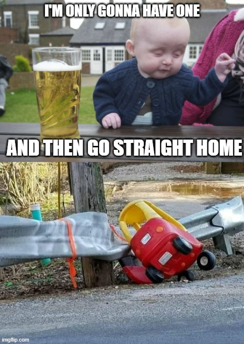 Don't Drink And Drive |  I'M ONLY GONNA HAVE ONE; AND THEN GO STRAIGHT HOME | image tagged in drunk baby,driver,crash | made w/ Imgflip meme maker
