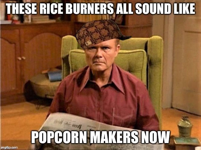 Red Foreman Scumbag Hat |  THESE RICE BURNERS ALL SOUND LIKE; POPCORN MAKERS NOW | image tagged in red foreman scumbag hat,cars,memes,funny,so true | made w/ Imgflip meme maker
