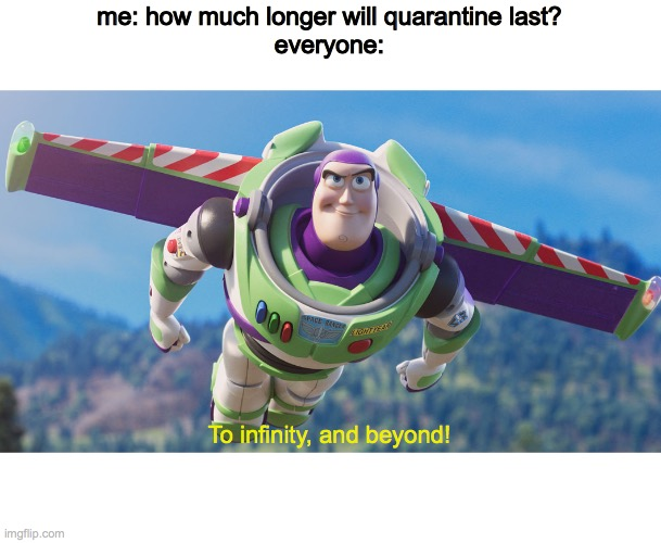 me: how much longer will quarantine last? everyone:; To infinity, and beyond! | image tagged in quarantine,bored,buzz lightyear | made w/ Imgflip meme maker