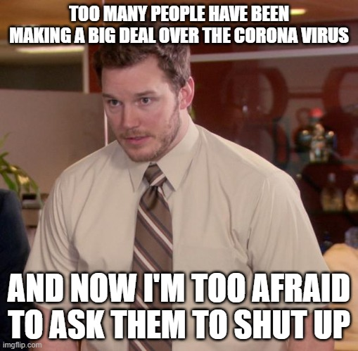 Afraid To Ask Andy |  TOO MANY PEOPLE HAVE BEEN MAKING A BIG DEAL OVER THE CORONA VIRUS; AND NOW I'M TOO AFRAID TO ASK THEM TO SHUT UP | image tagged in memes,afraid to ask andy | made w/ Imgflip meme maker