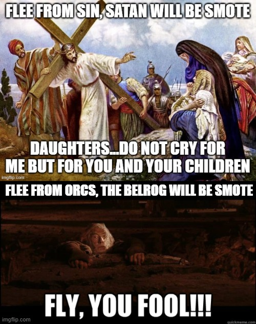 Jesus and Gandolf conquer their foe, we weep |  FLEE FROM ORCS, THE BELROG WILL BE SMOTE | image tagged in jesus,jesus crucifixion,gandalf,lord of the rings,christianity,true love | made w/ Imgflip meme maker