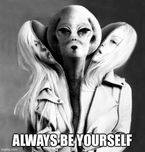 Be Yourself |  ALWAYS BE YOURSELF | image tagged in be yourself,alien,ufo,yourself,home,love | made w/ Imgflip meme maker