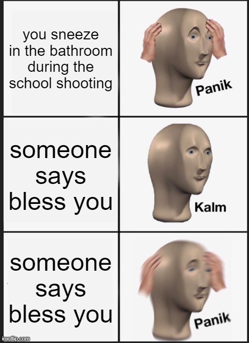 Panik Kalm Panik Meme |  you sneeze in the bathroom during the school shooting; someone says bless you; someone says bless you | image tagged in memes,panik kalm panik | made w/ Imgflip meme maker