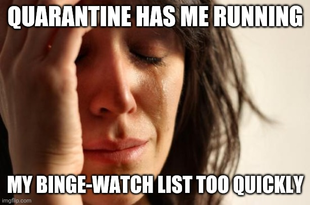 For real, tho! |  QUARANTINE HAS ME RUNNING; MY BINGE-WATCH LIST TOO QUICKLY | image tagged in memes,first world problems,quarantine,binge watching | made w/ Imgflip meme maker