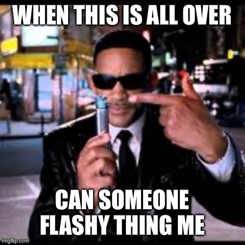Quarantine neutralizer please |  WHEN THIS IS ALL OVER; CAN SOMEONE FLASHY THING ME | image tagged in men in black,men in black meme,quarantine,funny memes,coronavirus meme,will smith | made w/ Imgflip meme maker