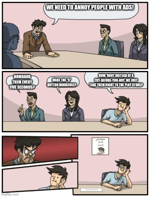 "Boardroom Meeting Unexpected Ending | WE NEED TO ANNOY PEOPLE WITH ADS! BOMBARD THEM EVERY FIVE SECONDS? MAKE THE ""X"" BUTTON MINISCULE? HOW 'BOUT INSTEAD OF A TRY-BEFORE-YOU-BUY, 