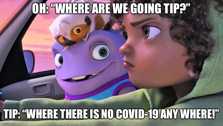 "OH: ""WHERE ARE WE GOING TIP?""; TIP: ""WHERE THERE IS NO COVID-19 ANY WHERE!"" 