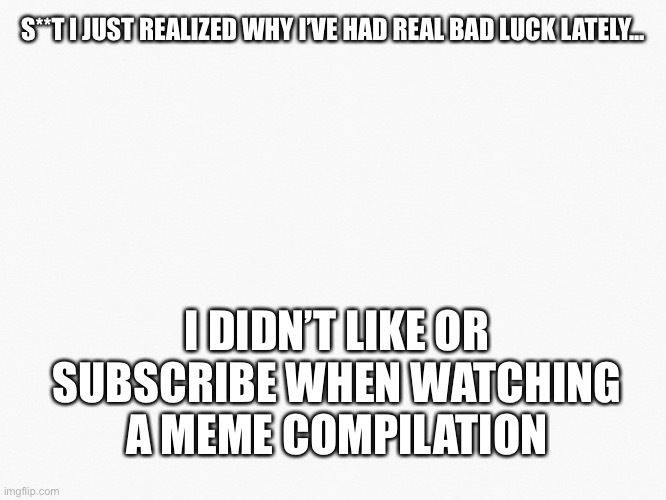 S**T I JUST REALIZED WHY I'VE HAD REAL BAD LUCK LATELY... I DIDN'T LIKE OR SUBSCRIBE WHEN WATCHING A MEME COMPILATION | image tagged in idk what the tag should be | made w/ Imgflip meme maker