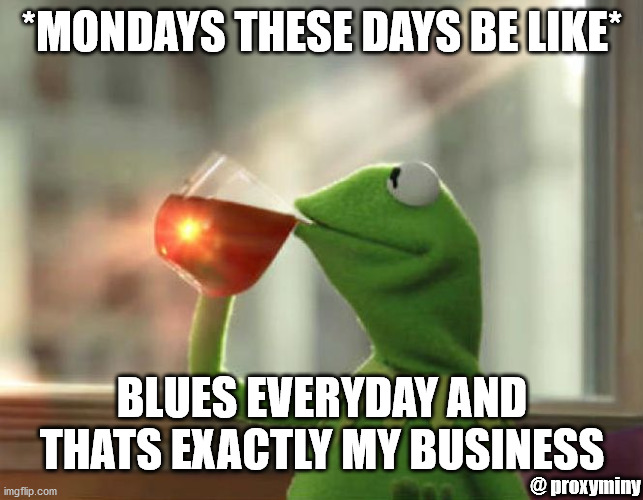 But That's None Of My Business (Neutral) |  *MONDAYS THESE DAYS BE LIKE*; BLUES EVERYDAY AND THATS EXACTLY MY BUSINESS; @ proxyminy | image tagged in memes,but that's none of my business neutral | made w/ Imgflip meme maker