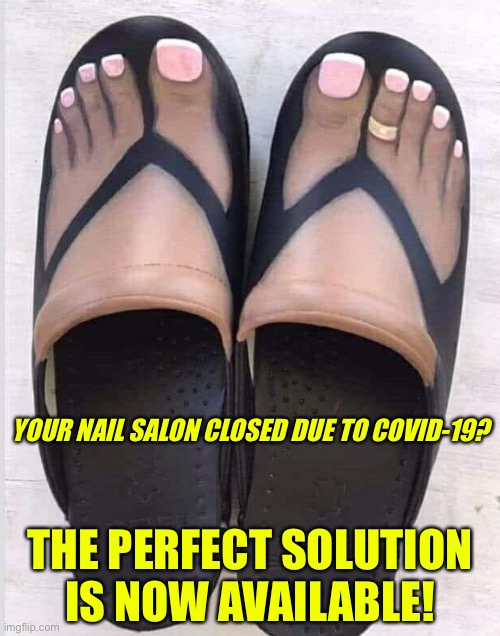 Nail salon closed? |  YOUR NAIL SALON CLOSED DUE TO COVID-19? THE PERFECT SOLUTION IS NOW AVAILABLE! | image tagged in nails,feet | made w/ Imgflip meme maker