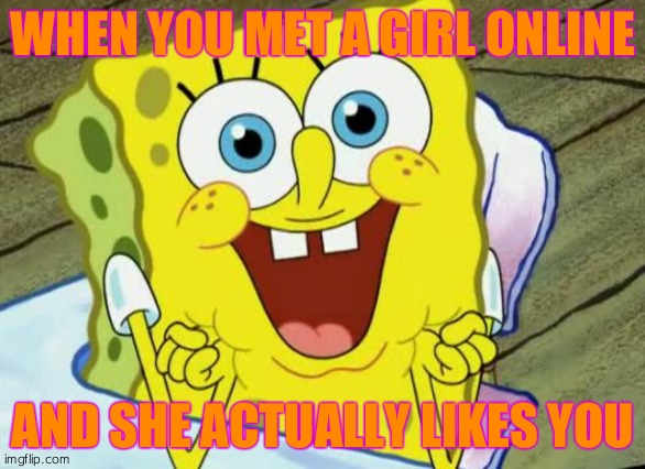 Spongebob hopeful |  WHEN YOU MET A GIRL ONLINE; AND SHE ACTUALLY LIKES YOU | image tagged in spongebob hopeful | made w/ Imgflip meme maker